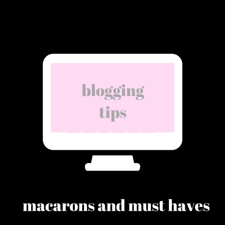 Macarons and Must Haves: Blogging tips